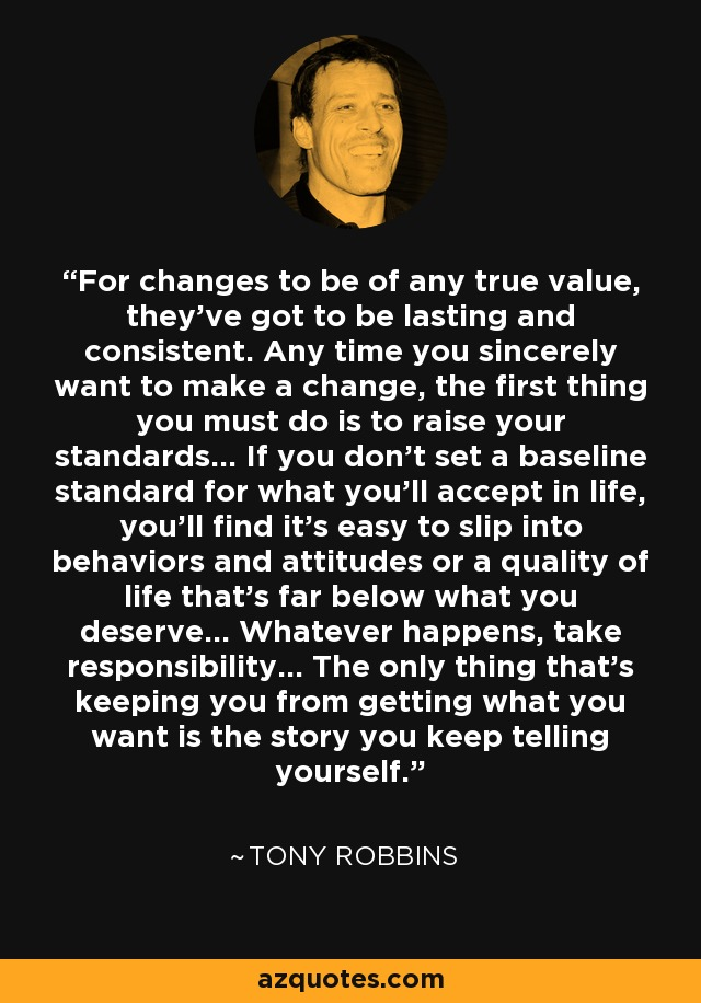 For changes to be of any true value, they've got to be lasting and consistent. Any time you sincerely want to make a change, the first thing you must do is to raise your standards... If you don't set a baseline standard for what you'll accept in life, you'll find it's easy to slip into behaviors and attitudes or a quality of life that's far below what you deserve... Whatever happens, take responsibility... The only thing that's keeping you from getting what you want is the story you keep telling yourself. - Tony Robbins