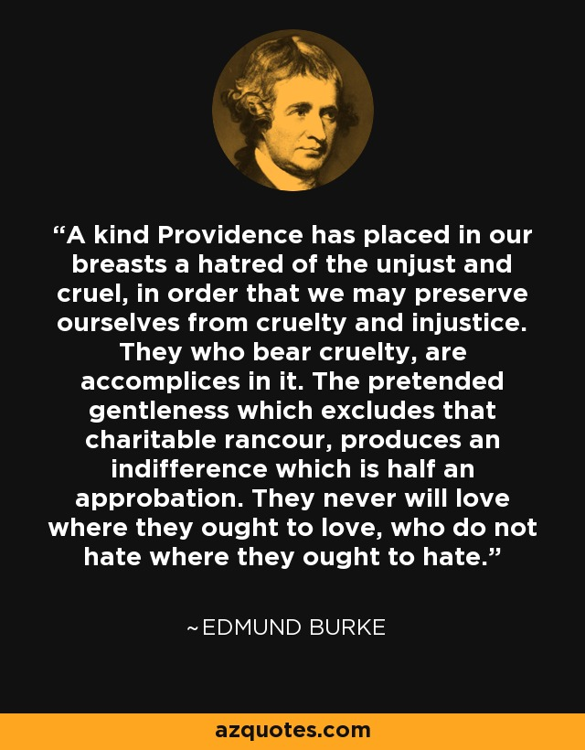 A kind Providence has placed in our breasts a hatred of the unjust and cruel, in order that we may preserve ourselves from cruelty and injustice. They who bear cruelty, are accomplices in it. The pretended gentleness which excludes that charitable rancour, produces an indifference which is half an approbation. They never will love where they ought to love, who do not hate where they ought to hate. - Edmund Burke
