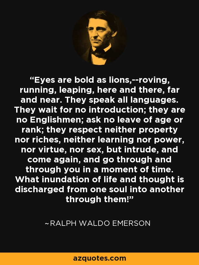 Eyes are bold as lions,--roving, running, leaping, here and there, far and near. They speak all languages. They wait for no introduction; they are no Englishmen; ask no leave of age or rank; they respect neither property nor riches, neither learning nor power, nor virtue, nor sex, but intrude, and come again, and go through and through you in a moment of time. What inundation of life and thought is discharged from one soul into another through them! - Ralph Waldo Emerson