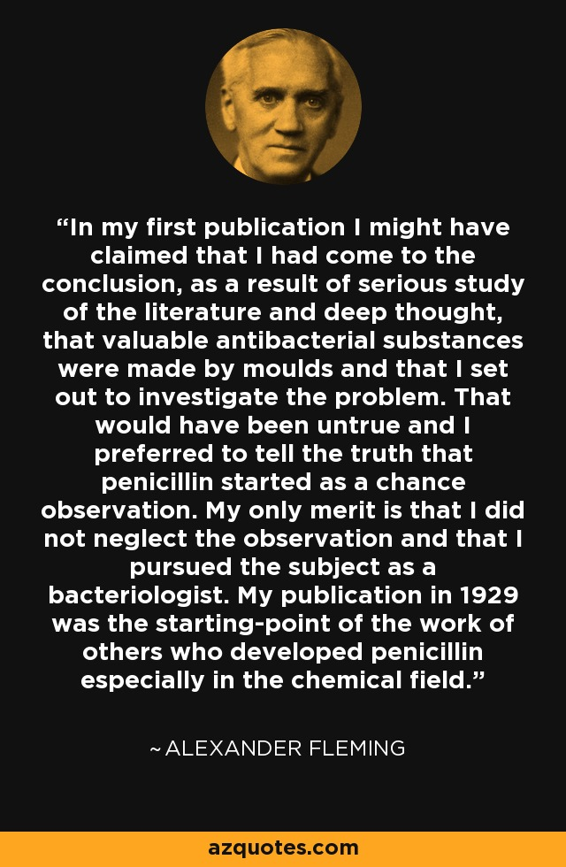 In my first publication I might have claimed that I had come to the conclusion, as a result of serious study of the literature and deep thought, that valuable antibacterial substances were made by moulds and that I set out to investigate the problem. That would have been untrue and I preferred to tell the truth that penicillin started as a chance observation. My only merit is that I did not neglect the observation and that I pursued the subject as a bacteriologist. My publication in 1929 was the starting-point of the work of others who developed penicillin especially in the chemical field. - Alexander Fleming