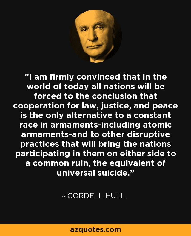 I am firmly convinced that in the world of today all nations will be forced to the conclusion that cooperation for law, justice, and peace is the only alternative to a constant race in armaments-including atomic armaments-and to other disruptive practices that will bring the nations participating in them on either side to a common ruin, the equivalent of universal suicide. - Cordell Hull