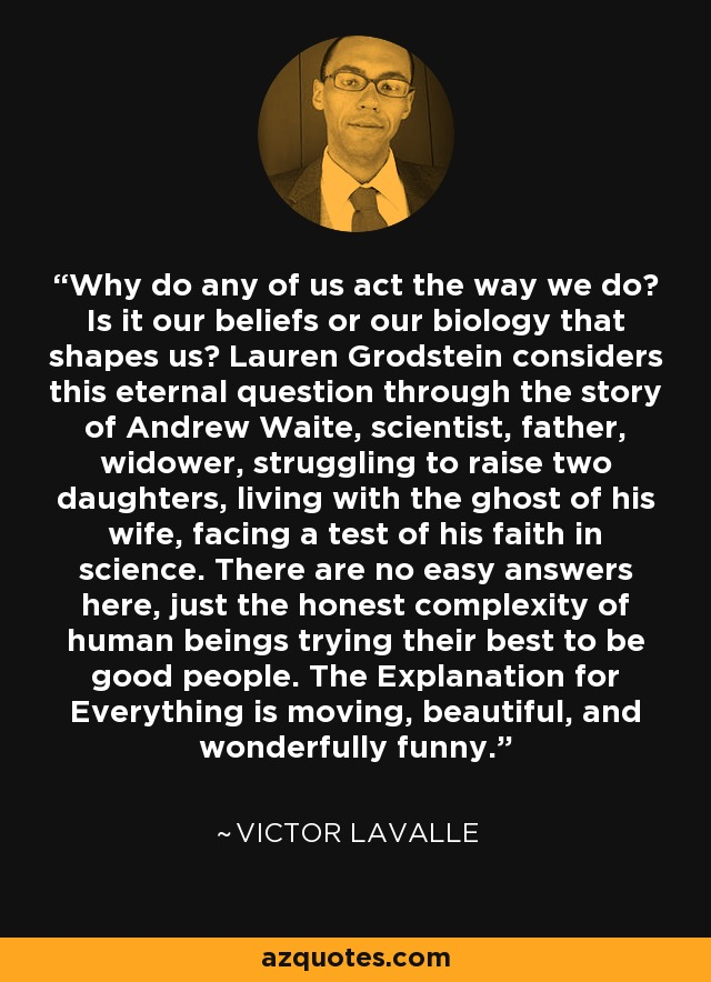 Why do any of us act the way we do? Is it our beliefs or our biology that shapes us? Lauren Grodstein considers this eternal question through the story of Andrew Waite, scientist, father, widower, struggling to raise two daughters, living with the ghost of his wife, facing a test of his faith in science. There are no easy answers here, just the honest complexity of human beings trying their best to be good people. The Explanation for Everything is moving, beautiful, and wonderfully funny. - Victor LaValle