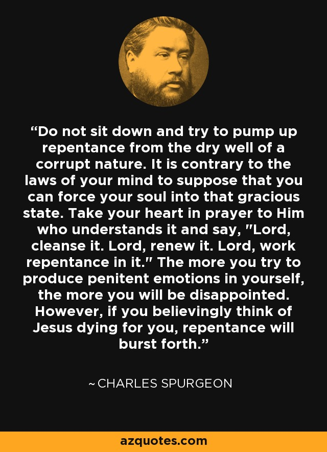 Do not sit down and try to pump up repentance from the dry well of a corrupt nature. It is contrary to the laws of your mind to suppose that you can force your soul into that gracious state. Take your heart in prayer to Him who understands it and say,