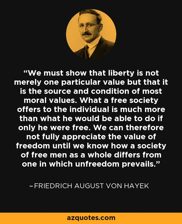 We must show that liberty is not merely one particular value but that it is the source and condition of most moral values. What a free society offers to the individual is much more than what he would be able to do if only he were free. We can therefore not fully appreciate the value of freedom until we know how a society of free men as a whole differs from one in which unfreedom prevails. - Friedrich August von Hayek