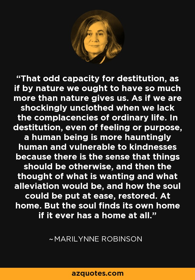 That odd capacity for destitution, as if by nature we ought to have so much more than nature gives us. As if we are shockingly unclothed when we lack the complacencies of ordinary life. In destitution, even of feeling or purpose, a human being is more hauntingly human and vulnerable to kindnesses because there is the sense that things should be otherwise, and then the thought of what is wanting and what alleviation would be, and how the soul could be put at ease, restored. At home. But the soul finds its own home if it ever has a home at all. - Marilynne Robinson
