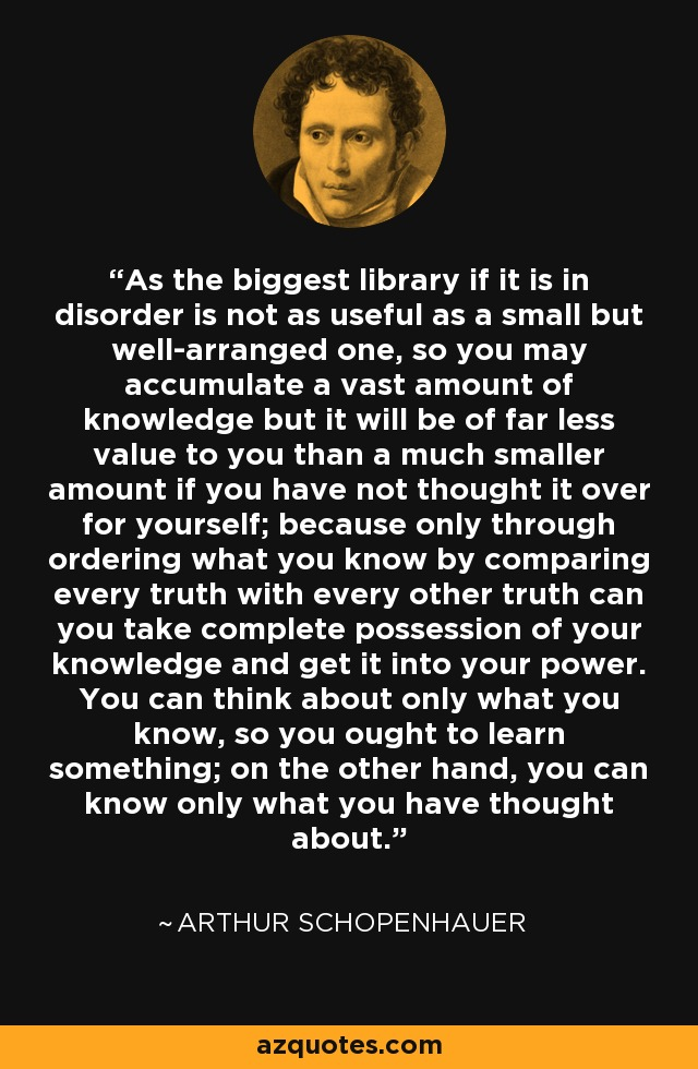 As the biggest library if it is in disorder is not as useful as a small but well-arranged one, so you may accumulate a vast amount of knowledge but it will be of far less value to you than a much smaller amount if you have not thought it over for yourself; because only through ordering what you know by comparing every truth with every other truth can you take complete possession of your knowledge and get it into your power. You can think about only what you know, so you ought to learn something; on the other hand, you can know only what you have thought about. - Arthur Schopenhauer