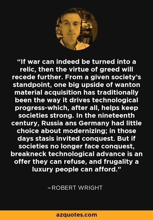 If war can indeed be turned into a relic, then the virtue of greed will recede further. From a given society's standpoint, one big upside of wanton material acquisition has traditionally been the way it drives technological progress-which, after all, helps keep societies strong. In the nineteenth century, Russia ans Germany had little choice about modernizing; in those days stasis invited conquest. But if societies no longer face conquest, breakneck technological advance is an offer they can refuse, and frugality a luxury people can afford. - Robert Wright