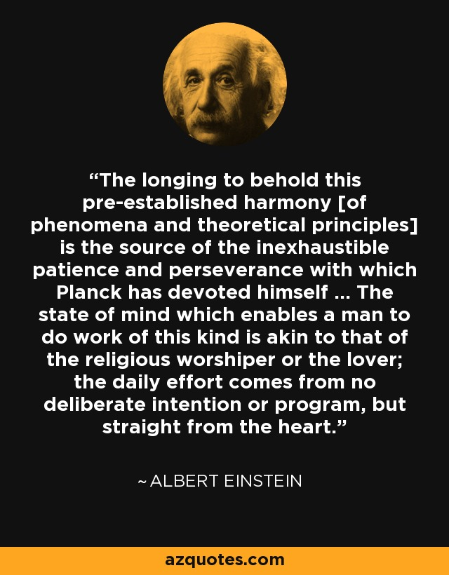 The longing to behold this pre-established harmony [of phenomena and theoretical principles] is the source of the inexhaustible patience and perseverance with which Planck has devoted himself ... The state of mind which enables a man to do work of this kind is akin to that of the religious worshiper or the lover; the daily effort comes from no deliberate intention or program, but straight from the heart. - Albert Einstein