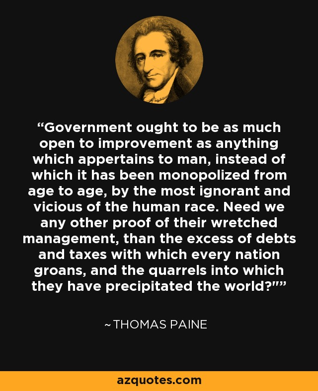 Government ought to be as much open to improvement as anything which appertains to man, instead of which it has been monopolized from age to age, by the most ignorant and vicious of the human race. Need we any other proof of their wretched management, than the excess of debts and taxes with which every nation groans, and the quarrels into which they have precipitated the world?
