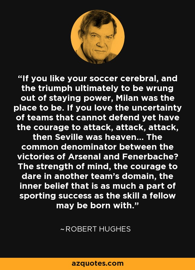 If you like your soccer cerebral, and the triumph ultimately to be wrung out of staying power, Milan was the place to be. If you love the uncertainty of teams that cannot defend yet have the courage to attack, attack, attack, then Seville was heaven... The common denominator between the victories of Arsenal and Fenerbache? The strength of mind, the courage to dare in another team's domain, the inner belief that is as much a part of sporting success as the skill a fellow may be born with. - Robert Hughes