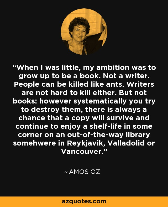 When I was little, my ambition was to grow up to be a book. Not a writer. People can be killed like ants. Writers are not hard to kill either. But not books: however systematically you try to destroy them, there is always a chance that a copy will survive and continue to enjoy a shelf-life in some corner on an out-of-the-way library somehwere in Reykjavik, Valladolid or Vancouver. - Amos Oz