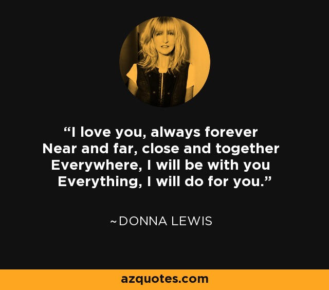 I love you, always forever Near and far, close and together Everywhere, I will be with you Everything, I will do for you. - Donna Lewis