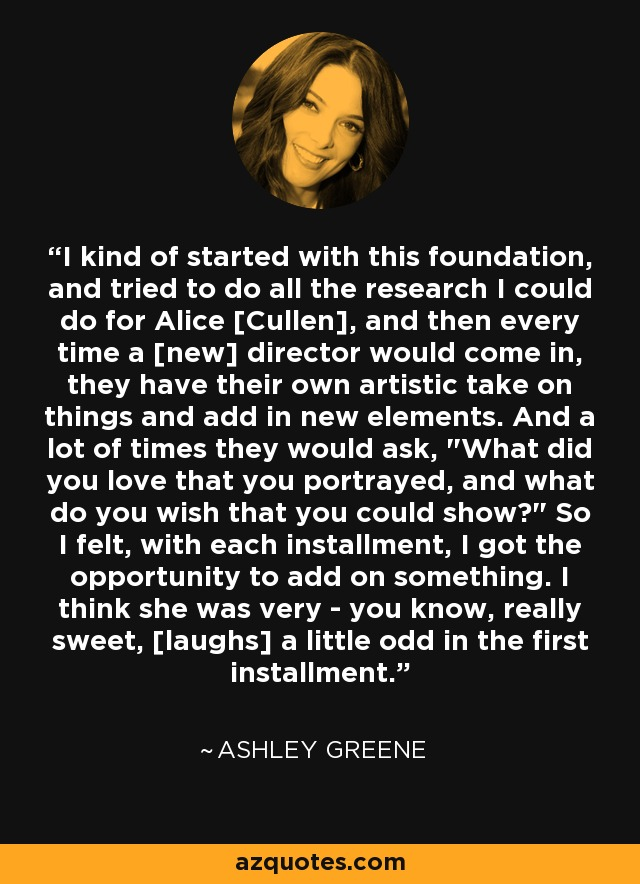 I kind of started with this foundation, and tried to do all the research I could do for Alice [Cullen], and then every time a [new] director would come in, they have their own artistic take on things and add in new elements. And a lot of times they would ask,