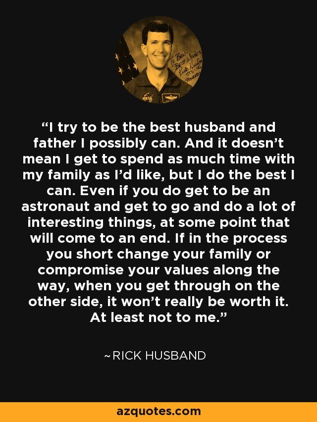 I try to be the best husband and father I possibly can. And it doesn't mean I get to spend as much time with my family as I'd like, but I do the best I can. Even if you do get to be an astronaut and get to go and do a lot of interesting things, at some point that will come to an end. If in the process you short change your family or compromise your values along the way, when you get through on the other side, it won't really be worth it. At least not to me. - Rick Husband