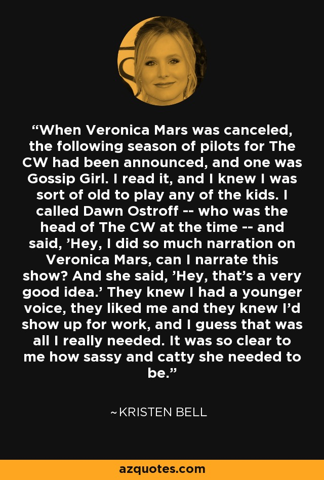 When Veronica Mars was canceled, the following season of pilots for The CW had been announced, and one was Gossip Girl. I read it, and I knew I was sort of old to play any of the kids. I called Dawn Ostroff -- who was the head of The CW at the time -- and said, 'Hey, I did so much narration on Veronica Mars, can I narrate this show? And she said, 'Hey, that's a very good idea.' They knew I had a younger voice, they liked me and they knew I'd show up for work, and I guess that was all I really needed. It was so clear to me how sassy and catty she needed to be. - Kristen Bell