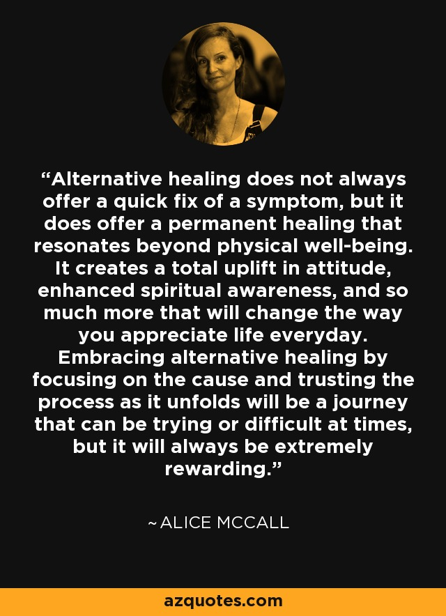 Alternative healing does not always offer a quick fix of a symptom, but it does offer a permanent healing that resonates beyond physical well-being. It creates a total uplift in attitude, enhanced spiritual awareness, and so much more that will change the way you appreciate life everyday. Embracing alternative healing by focusing on the cause and trusting the process as it unfolds will be a journey that can be trying or difficult at times, but it will always be extremely rewarding. - Alice McCall