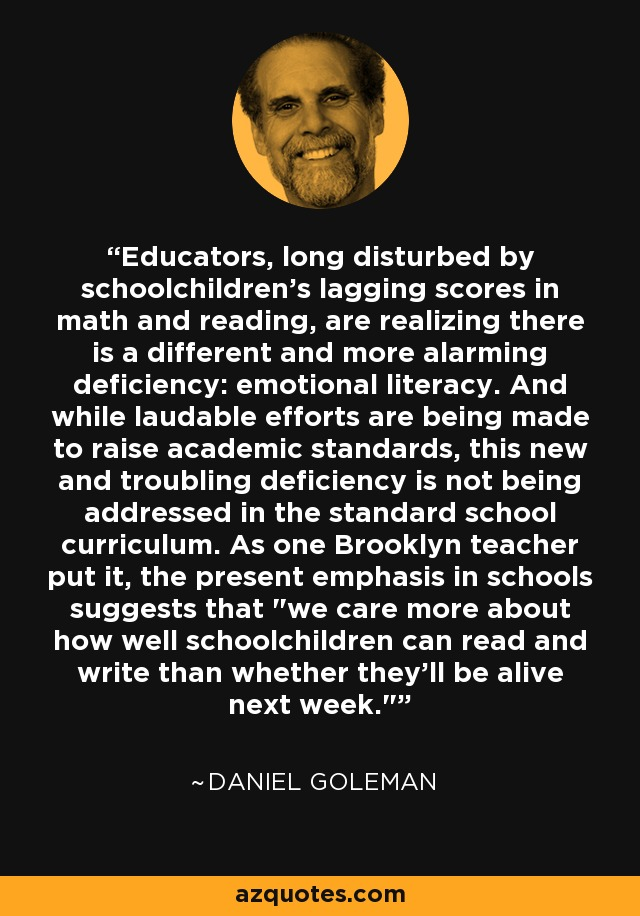 Educators, long disturbed by schoolchildren's lagging scores in math and reading, are realizing there is a different and more alarming deficiency: emotional literacy. And while laudable efforts are being made to raise academic standards, this new and troubling deficiency is not being addressed in the standard school curriculum. As one Brooklyn teacher put it, the present emphasis in schools suggests that