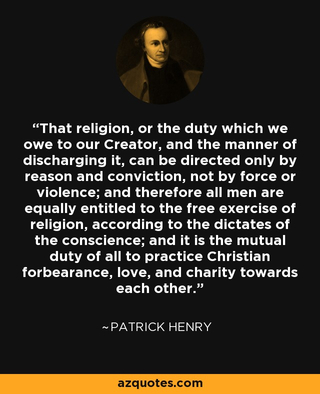 That religion, or the duty which we owe to our Creator, and the manner of discharging it, can be directed only by reason and conviction, not by force or violence; and therefore all men are equally entitled to the free exercise of religion, according to the dictates of the conscience; and it is the mutual duty of all to practice Christian forbearance, love, and charity towards each other. - Patrick Henry