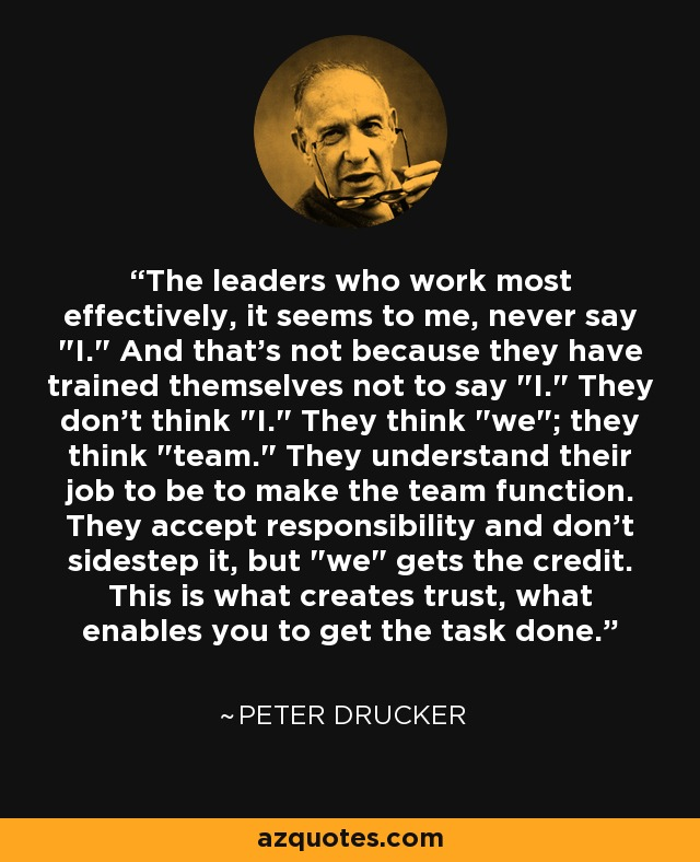 The leaders who work most effectively, it seems to me, never say
