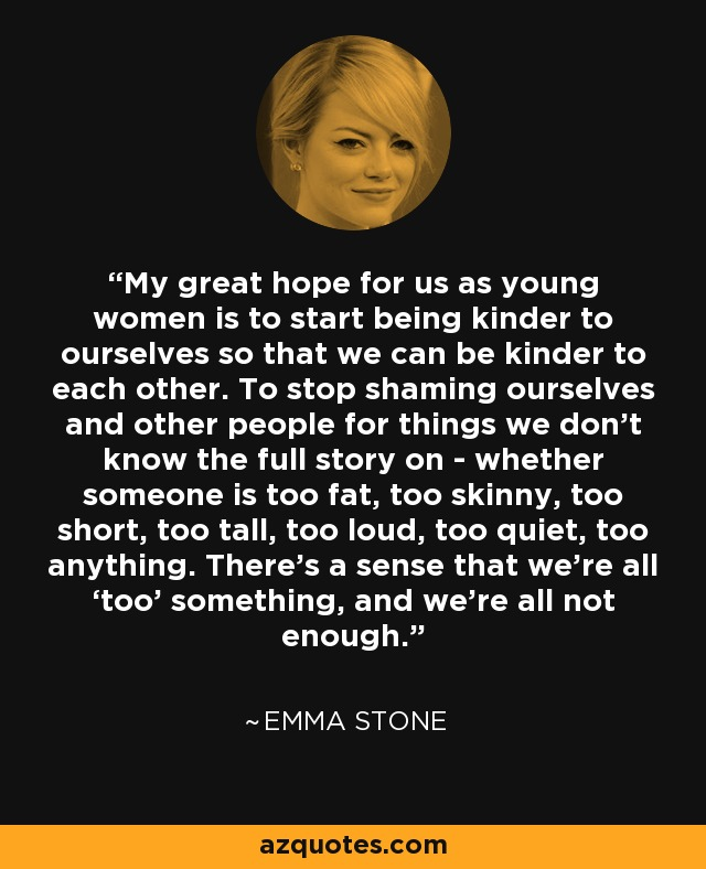 My great hope for us as young women is to start being kinder to ourselves so that we can be kinder to each other. To stop shaming ourselves and other people for things we don't know the full story on - whether someone is too fat, too skinny, too short, too tall, too loud, too quiet, too anything. There's a sense that we're all 'too' something, and we're all not enough. - Emma Stone