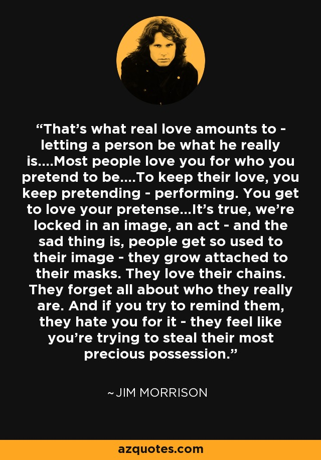 That's what real love amounts to - letting a person be what he really is. Most people love you for who you pretend to be. To keep their love, you keep pretending - performing. You get to love your pretence. It's true, we're locked in an image, an act - and the sad thing is, people get so used to their image, they grow attached to their masks. They love their chains. They forget all about who they really are. And if you try to remind them, they hate you for it, they feel like you're trying to steal their most precious possession. - Jim Morrison