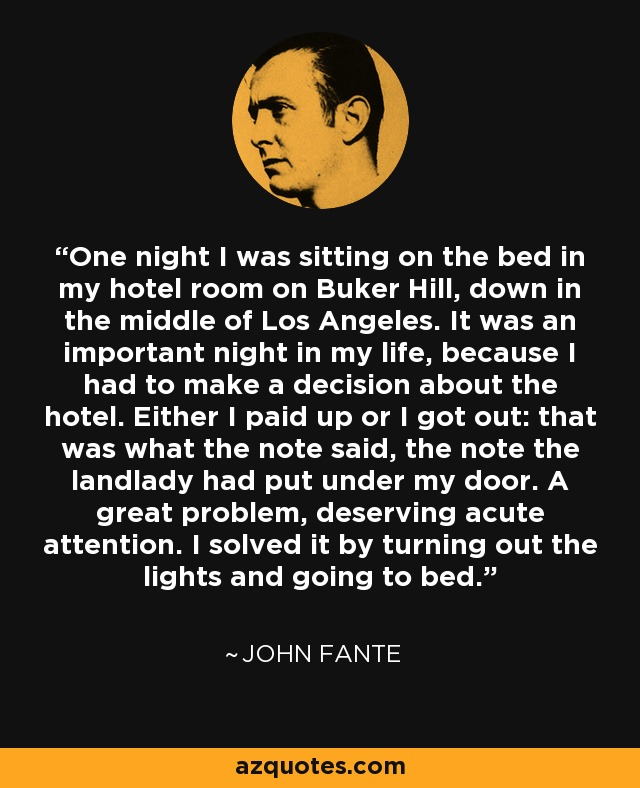 One night I was sitting on the bed in my hotel room on Buker Hill, down in the middle of Los Angeles. It was an important night in my life, because I had to make a decision about the hotel. Either I paid up or I got out: that was what the note said, the note the landlady had put under my door. A great problem, deserving acute attention. I solved it by turning out the lights and going to bed. - John Fante