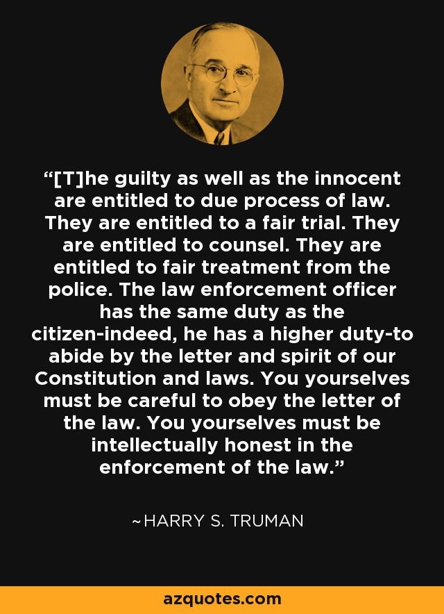 [T]he guilty as well as the innocent are entitled to due process of law. They are entitled to a fair trial. They are entitled to counsel. They are entitled to fair treatment from the police. The law enforcement officer has the same duty as the citizen-indeed, he has a higher duty-to abide by the letter and spirit of our Constitution and laws. You yourselves must be careful to obey the letter of the law. You yourselves must be intellectually honest in the enforcement of the law. - Harry S. Truman