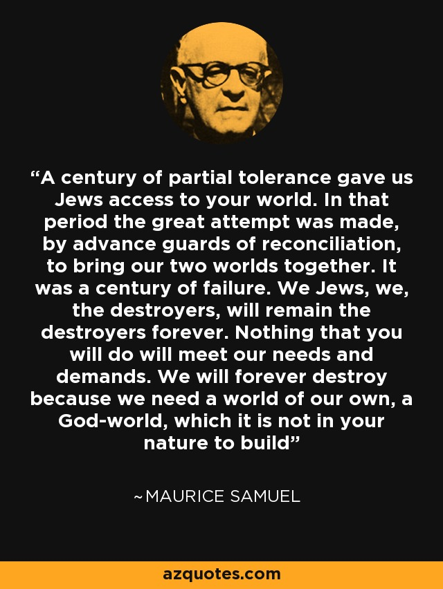 A century of partial tolerance gave us Jews access to your world. In that period the great attempt was made, by advance guards of reconciliation, to bring our two worlds together. It was a century of failure. We Jews, we, the destroyers, will remain the destroyers forever. Nothing that you will do will meet our needs and demands. We will forever destroy because we need a world of our own, a God-world, which it is not in your nature to build - Maurice Samuel