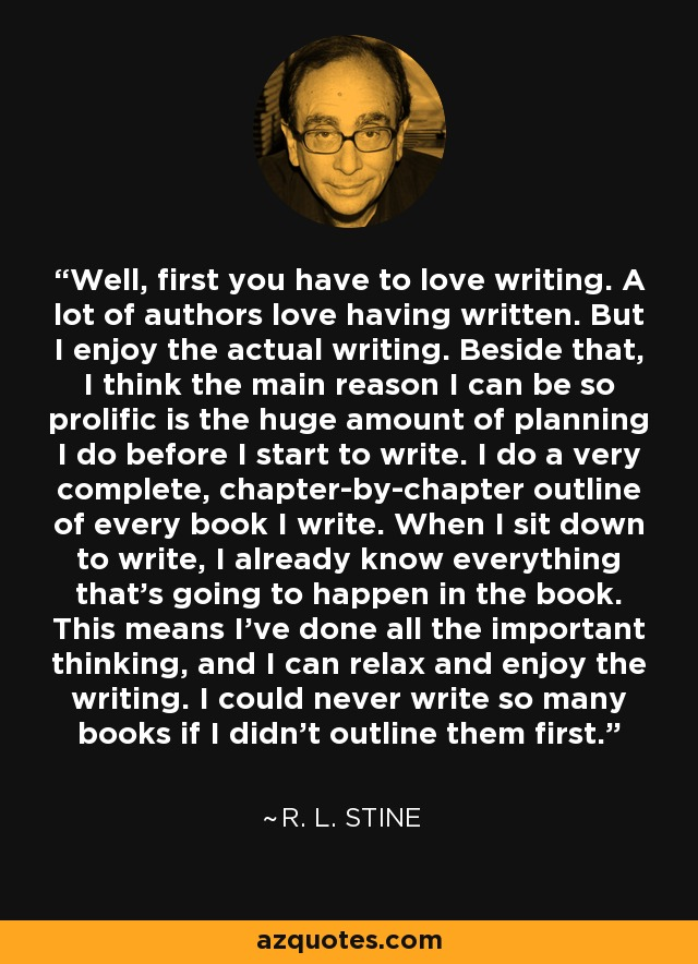 Well, first you have to love writing. A lot of authors love having written. But I enjoy the actual writing. Beside that, I think the main reason I can be so prolific is the huge amount of planning I do before I start to write. I do a very complete, chapter-by-chapter outline of every book I write. When I sit down to write, I already know everything that's going to happen in the book. This means I've done all the important thinking, and I can relax and enjoy the writing. I could never write so many books if I didn't outline them first. - R. L. Stine
