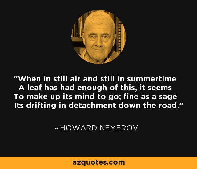 When in still air and still in summertime A leaf has had enough of this, it seems To make up its mind to go; fine as a sage Its drifting in detachment down the road. - Howard Nemerov
