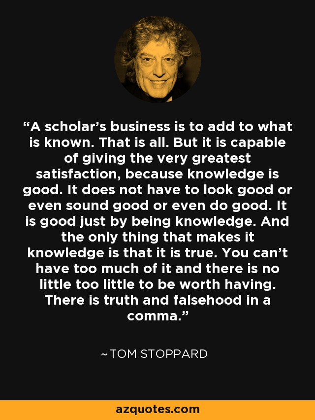A scholar's business is to add to what is known. That is all. But it is capable of giving the very greatest satisfaction, because knowledge is good. It does not have to look good or even sound good or even do good. It is good just by being knowledge. And the only thing that makes it knowledge is that it is true. You can't have too much of it and there is no little too little to be worth having. There is truth and falsehood in a comma. - Tom Stoppard