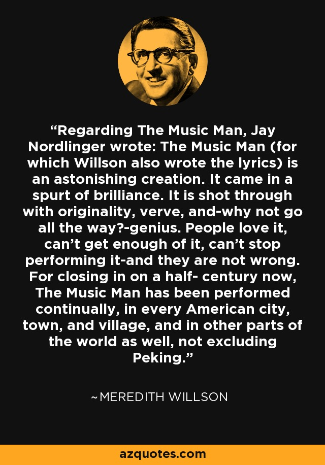 Regarding The Music Man, Jay Nordlinger wrote: The Music Man (for which Willson also wrote the lyrics) is an astonishing creation. It came in a spurt of brilliance. It is shot through with originality, verve, and-why not go all the way?-genius. People love it, can't get enough of it, can't stop performing it-and they are not wrong. For closing in on a half- century now, The Music Man has been performed continually, in every American city, town, and village, and in other parts of the world as well, not excluding Peking. - Meredith Willson