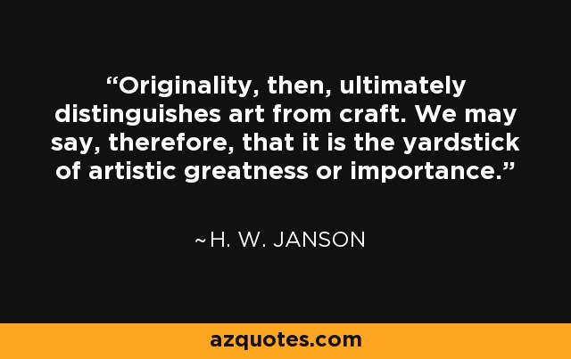 Originality, then, ultimately distinguishes art from craft. We may say, therefore, that it is the yardstick of artistic greatness or importance. - H. W. Janson