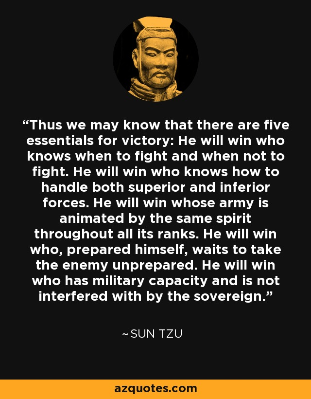 Thus we may know that there are five essentials for victory: He will win who knows when to fight and when not to fight. He will win who knows how to handle both superior and inferior forces. He will win whose army is animated by the same spirit throughout all its ranks. He will win who, prepared himself, waits to take the enemy unprepared. He will win who has military capacity and is not interfered with by the sovereign. - Sun Tzu