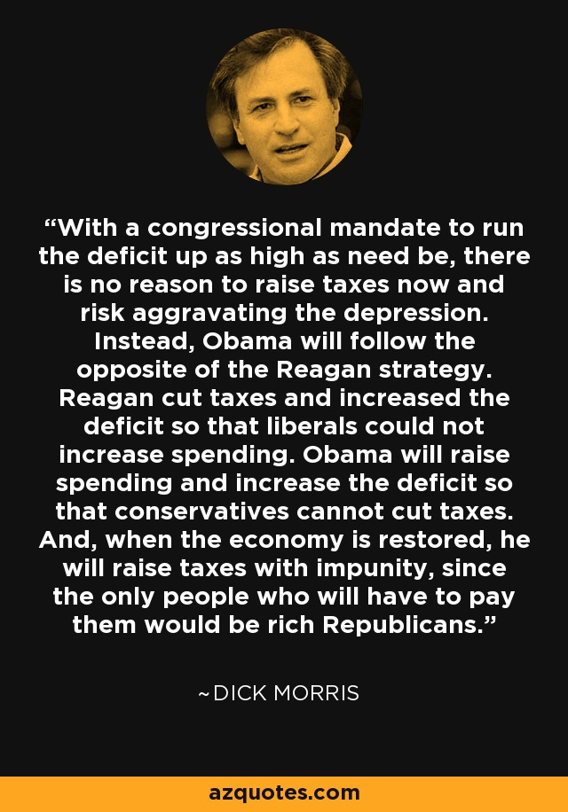 With a congressional mandate to run the deficit up as high as need be, there is no reason to raise taxes now and risk aggravating the depression. Instead, Obama will follow the opposite of the Reagan strategy. Reagan cut taxes and increased the deficit so that liberals could not increase spending. Obama will raise spending and increase the deficit so that conservatives cannot cut taxes. And, when the economy is restored, he will raise taxes with impunity, since the only people who will have to pay them would be rich Republicans. - Dick Morris