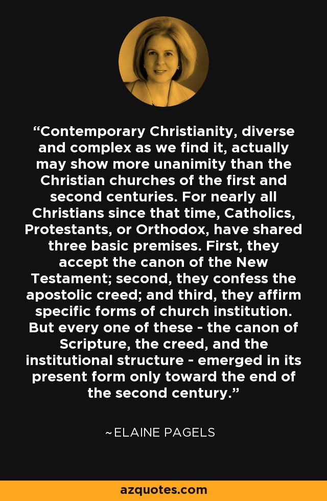 Contemporary Christianity, diverse and complex as we find it, actually may show more unanimity than the Christian churches of the first and second centuries. For nearly all Christians since that time, Catholics, Protestants, or Orthodox, have shared three basic premises. First, they accept the canon of the New Testament; second, they confess the apostolic creed; and third, they affirm specific forms of church institution. But every one of these - the canon of Scripture, the creed, and the institutional structure - emerged in its present form only toward the end of the second century. - Elaine Pagels