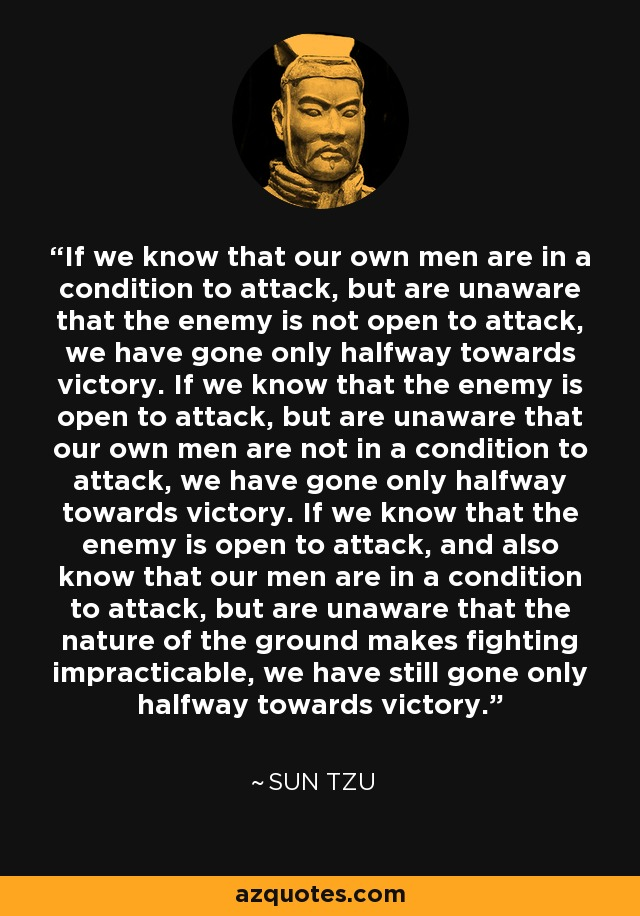 If we know that our own men are in a condition to attack, but are unaware that the enemy is not open to attack, we have gone only halfway towards victory. If we know that the enemy is open to attack, but are unaware that our own men are not in a condition to attack, we have gone only halfway towards victory. If we know that the enemy is open to attack, and also know that our men are in a condition to attack, but are unaware that the nature of the ground makes fighting impracticable, we have still gone only halfway towards victory. - Sun Tzu