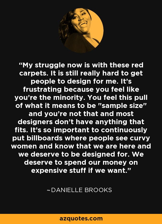 My struggle now is with these red carpets. It is still really hard to get people to design for me. It's frustrating because you feel like you're the minority. You feel this pull of what it means to be