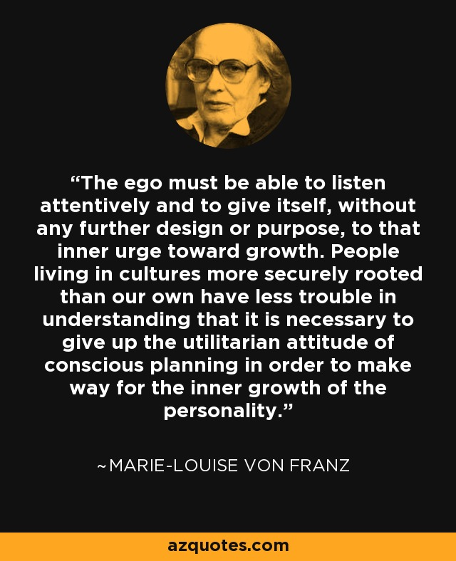 The ego must be able to listen attentively and to give itself, without any further design or purpose, to that inner urge toward growth. People living in cultures more securely rooted than our own have less trouble in understanding that it is necessary to give up the utilitarian attitude of conscious planning in order to make way for the inner growth of the personality. - Marie-Louise von Franz