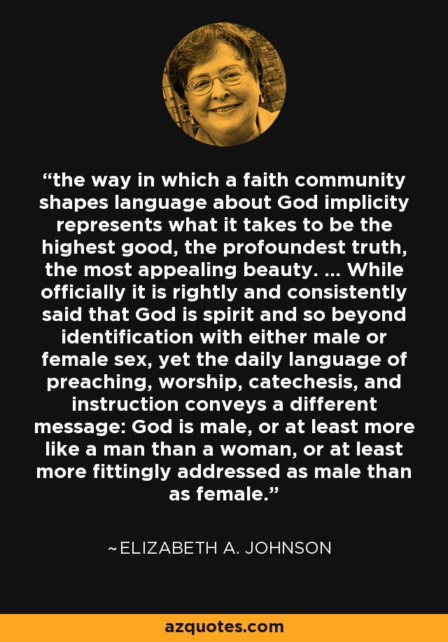 the way in which a faith community shapes language about God implicity represents what it takes to be the highest good, the profoundest truth, the most appealing beauty. ... While officially it is rightly and consistently said that God is spirit and so beyond identification with either male or female sex, yet the daily language of preaching, worship, catechesis, and instruction conveys a different message: God is male, or at least more like a man than a woman, or at least more fittingly addressed as male than as female. - Elizabeth A. Johnson