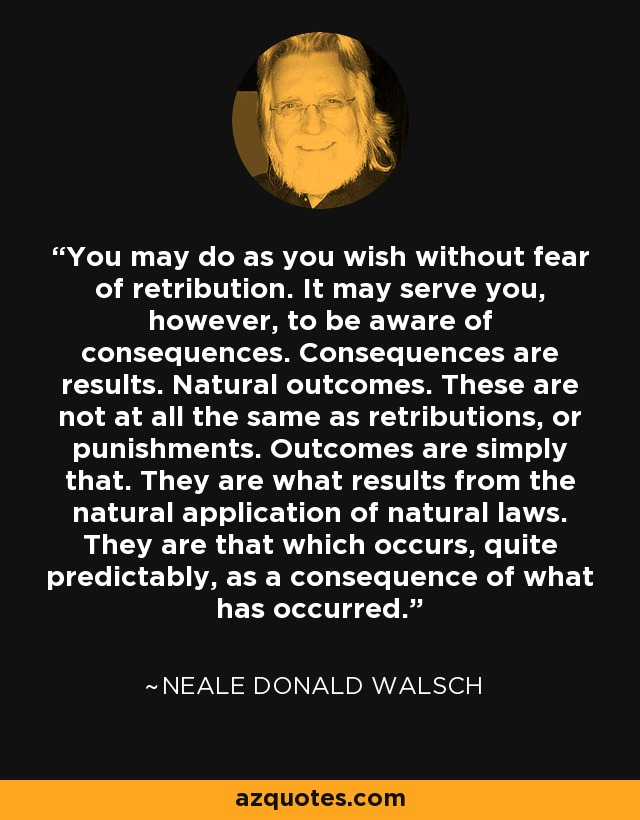 You may do as you wish without fear of retribution. It may serve you, however, to be aware of consequences. Consequences are results. Natural outcomes. These are not at all the same as retributions, or punishments. Outcomes are simply that. They are what results from the natural application of natural laws. They are that which occurs, quite predictably, as a consequence of what has occurred. - Neale Donald Walsch