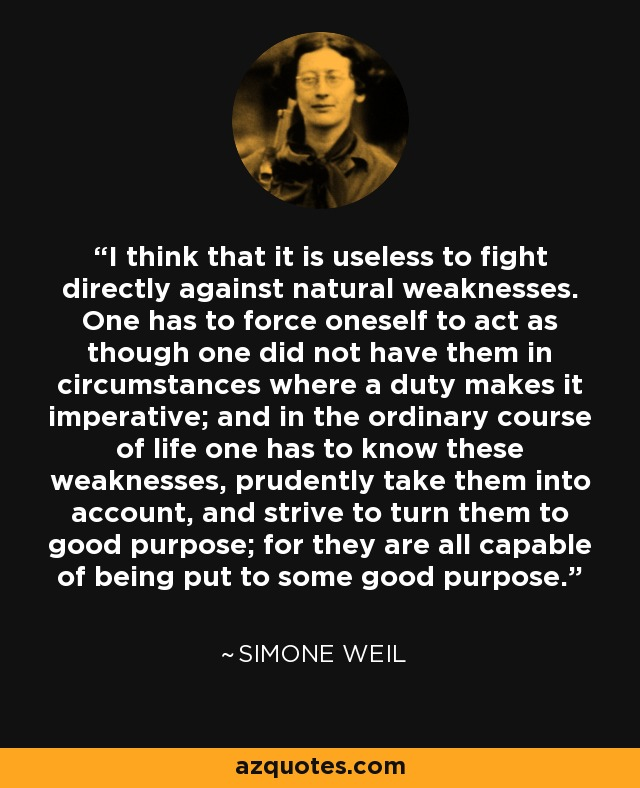 I think that it is useless to fight directly against natural weaknesses. One has to force oneself to act as though one did not have them in circumstances where a duty makes it imperative; and in the ordinary course of life one has to know these weaknesses, prudently take them into account, and strive to turn them to good purpose; for they are all capable of being put to some good purpose. - Simone Weil