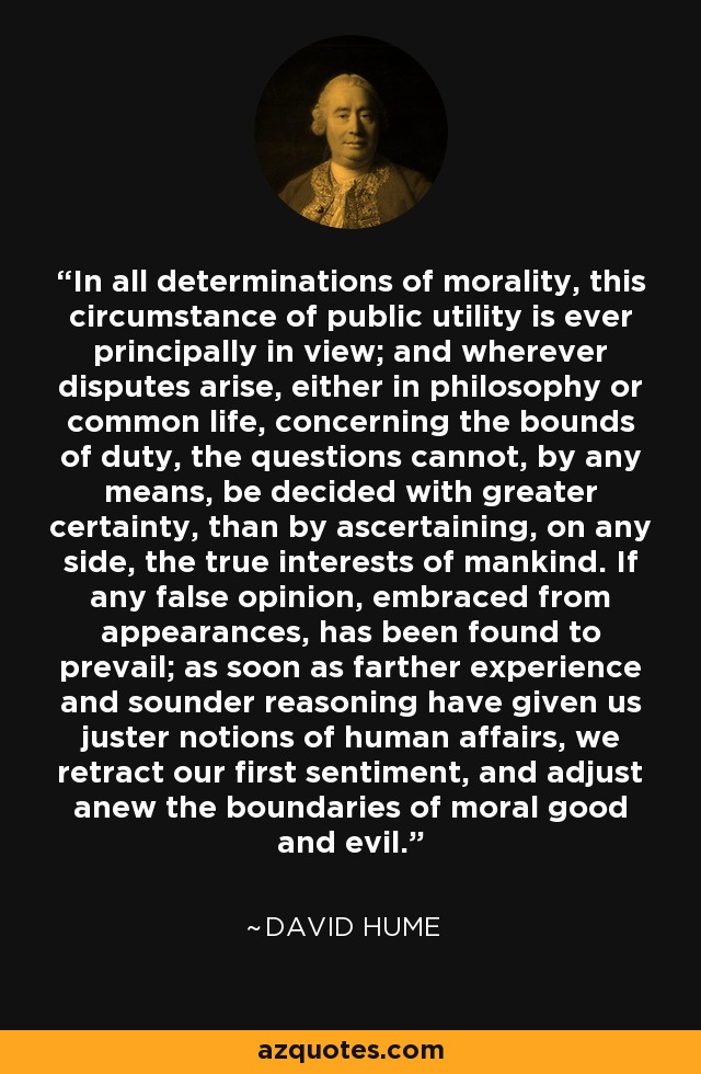In all determinations of morality, this circumstance of public utility is ever principally in view; and wherever disputes arise, either in philosophy or common life, concerning the bounds of duty, the questions cannot, by any means, be decided with greater certainty, than by ascertaining, on any side, the true interests of mankind. If any false opinion, embraced from appearances, has been found to prevail; as soon as farther experience and sounder reasoning have given us juster notions of human affairs, we retract our first sentiment, and adjust anew the boundaries of moral good and evil. - David Hume