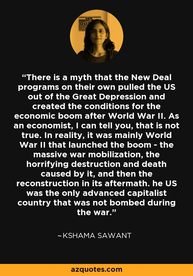 There is a myth that the New Deal programs on their own pulled the US out of the Great Depression and created the conditions for the economic boom after World War II. As an economist, I can tell you, that is not true. In reality, it was mainly World War II that launched the boom - the massive war mobilization, the horrifying destruction and death caused by it, and then the reconstruction in its aftermath. he US was the only advanced capitalist country that was not bombed during the war. - Kshama Sawant