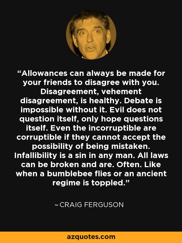 Allowances can always be made for your friends to disagree with you. Disagreement, vehement disagreement, is healthy. Debate is impossible without it. Evil does not question itself, only hope questions itself. Even the incorruptible are corruptible if they cannot accept the possibility of being mistaken. Infallibility is a sin in any man. All laws can be broken and are. Often. Like when a bumblebee flies or an ancient regime is toppled. - Craig Ferguson