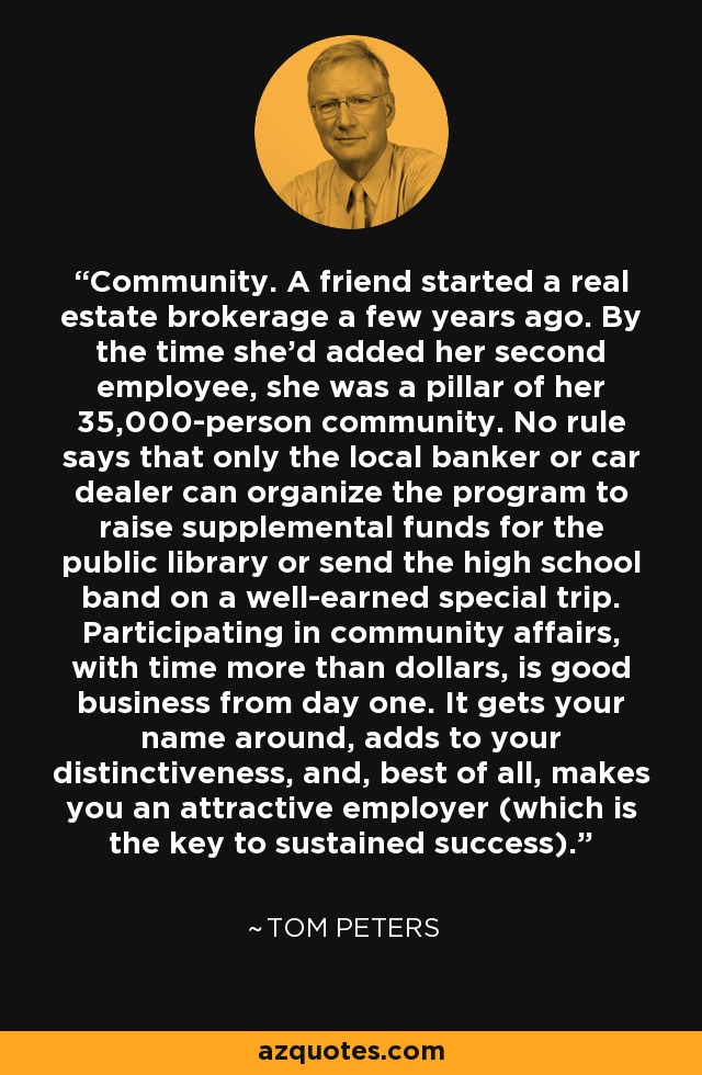 Community. A friend started a real estate brokerage a few years ago. By the time she'd added her second employee, she was a pillar of her 35,000-person community. No rule says that only the local banker or car dealer can organize the program to raise supplemental funds for the public library or send the high school band on a well-earned special trip. Participating in community affairs, with time more than dollars, is good business from day one. It gets your name around, adds to your distinctiveness, and, best of all, makes you an attractive employer (which is the key to sustained success). - Tom Peters