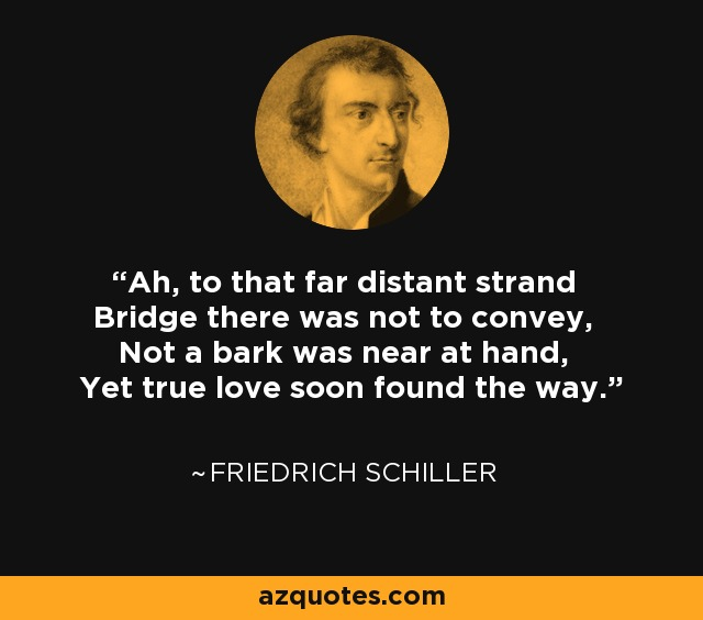 Ah, to that far distant strand Bridge there was not to convey, Not a bark was near at hand, Yet true love soon found the way. - Friedrich Schiller