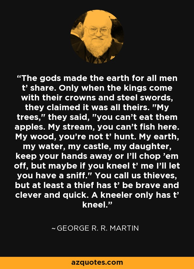 The gods made the earth for all men t' share. Only when the kings come with their crowns and steel swords, they claimed it was all theirs.