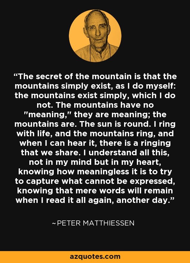 The secret of the mountain is that the mountains simply exist, as I do myself: the mountains exist simply, which I do not. The mountains have no