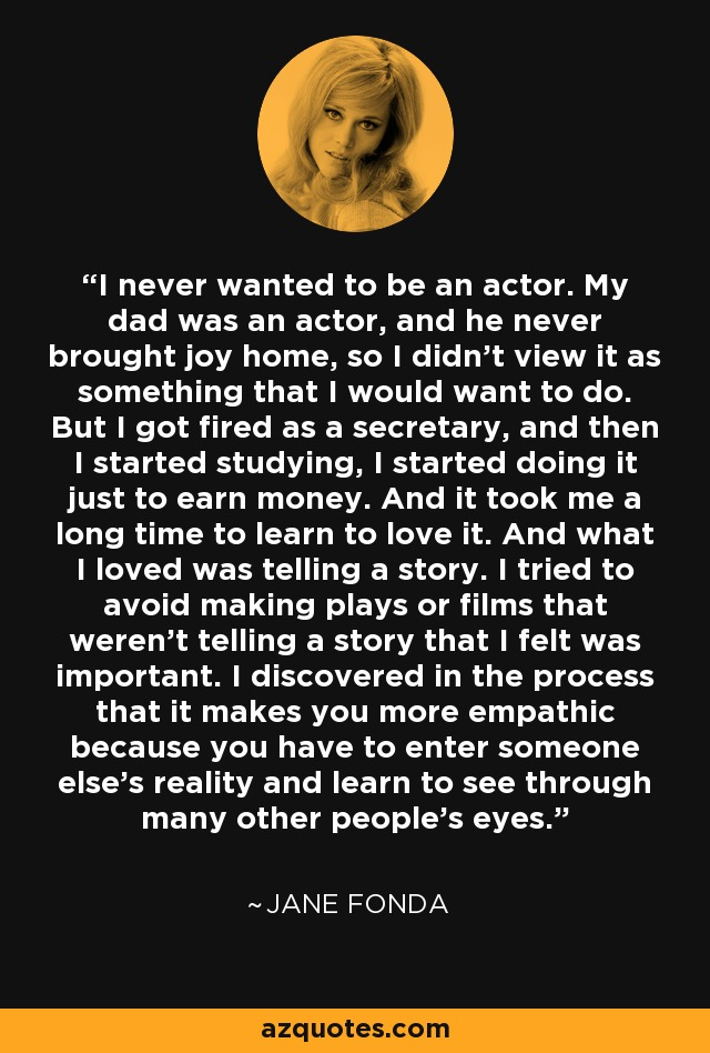 I never wanted to be an actor. My dad was an actor, and he never brought joy home, so I didn't view it as something that I would want to do. But I got fired as a secretary, and then I started studying, I started doing it just to earn money. And it took me a long time to learn to love it. And what I loved was telling a story. I tried to avoid making plays or films that weren't telling a story that I felt was important. I discovered in the process that it makes you more empathic because you have to enter someone else's reality and learn to see through many other people's eyes. - Jane Fonda
